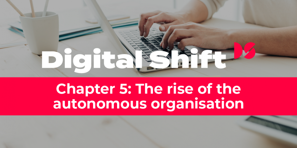 Digital Shift Q2 2020 - Chapter 5 The Rise of the Autonomous Organisation